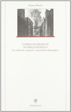 L'opera plurilingue di Amelia Rosselli : un distorto, inesperto, espertissimo linguaggio / Tatiana Bisanti - Pisa : Edizioni ETS, 2007
