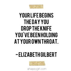 Your life begins the day you drop the knife you've been holding at your own throat. Elizabeth Gilbert Books, Liz Gilbert, Words Quotes, Me Quotes, Motivational Quotes, Inspirational Quotes, Quotable Quotes, The Words, Look At You