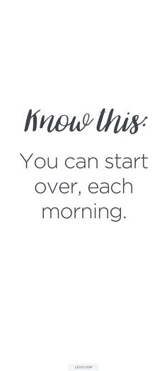 You can start over, each morning.