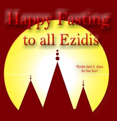 Happy fasting to all Ezidis !!! :)) born as Ezidi and die as Ezidi