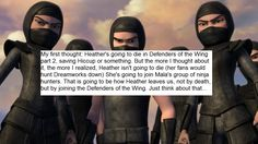 My first thought: Heather's going to die in Defenders of the Wing part 2, saving Hiccup or something. But the more I thought about it, the more I realized: Heather isn't going to die (Her fans would hunt DreamWorks down) She's going to join Mala's group of ninja hunters. That's how Heather leaves us, not by death but by joining the Defenders of the Wing. Just think about that....