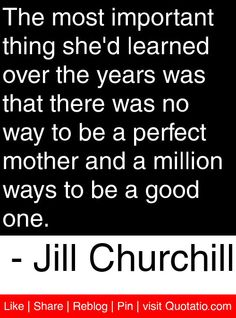 The most important thing she'd learned over the years was that there was no way to be a perfect mother and a million ways to be a good one. - Jill Churchill #quotes #quotations