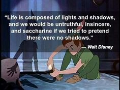 """""""Life is composed of lights and shadows and we would be untruthful, insincere and saccharine if we tried to pretend there were no shadows.""""  Walt Disney"""