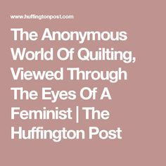 The Anonymous World Of Quilting, Viewed Through The Eyes Of A Feminist | The Huffington Post