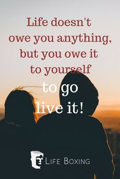 You owe it to yourself to live your life to the fullest.