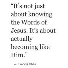 """""""littlethingsaboutgod:  It's not about knowing, quoting, posting about Jesus. It's how we are before Him when no one else is looking. It's about becoming like Him, which involves pain and sacrifice in the present time but ultimately leads to the greatest everlasting joy.""""  #littlethingsaboutgod #jesus #christ #god #bible #love #pray #grace #faith #qotd #potd #quotes #francischan #blessed"""