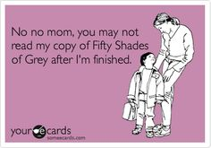 No no mom, you may not read my copy of Fifty Shades of Grey after I'm finished.
