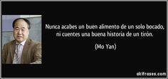 Nunca acabes un buen alimento de un solo bocado, ni cuentes una buena historia de un tirón. (Mo Yan)