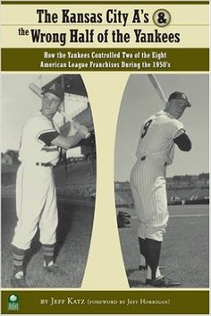 The Kansas City A's and the Wrong Half of the Yankees: How the Yankees Controlled Two of the Eight American League Franchises During the 1950s: Jeff Katz: 9780977743650: Amazon.com: Books