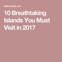 10 Breathtaking Islands You Must Visit in 2017