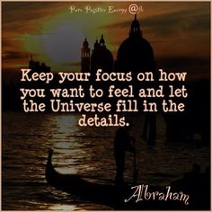 Keep your focus on how you want to feel and let the Universe fill in the details ~ Abraham-Hicks Quote