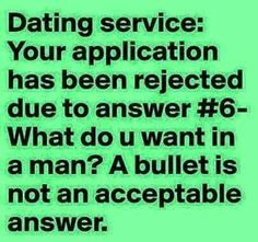 """Dating service Your application has been rejected Due to answer """" what do I want in a man?"""" A bullet is not an acceptable answer Sarcastic Quotes, Funny Quotes, Funny Memes, Quirky Quotes, Quotable Quotes, Dating Humor, Dating Quotes, Relationship Quotes, Dating Tips"""