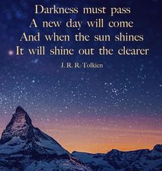 Darkness must pass. A new day will come, and when the sun shines, it will shine out the clearer