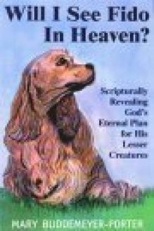 Will I See Fido in Heaven?  Scripturally Revealing God's Eternal Plan for His Lesser Creatures, 978-1560435532, Mary Buddemeyer-Porter, Eden Pubns Inc