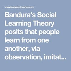 Bandura's Social Learning Theory posits that people learn from one another, via observation, imitation, and modeling. The theory has often been called a bridge between behaviorist and cognitive learning theories because it encompasses attention, memory, and motivation.