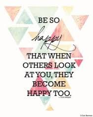 Be so happy that when others look at you they become happy too. ~ Yogi Bhajan