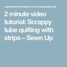 2 minute video tutorial: Scrappy tube quilting with strips – Sewn Up