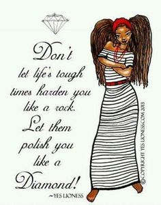 Don't let Life's tough tones harden you like a rock. Let them polish you like a Diamond!