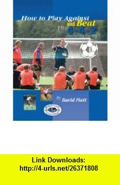 How to Play Against and Beat 4-4-2 (including the 4-5-1) (9780974672373) David Platt , ISBN-10: 0974672378  , ISBN-13: 978-0974672373 ,  , tutorials , pdf , ebook , torrent , downloads , rapidshare , filesonic , hotfile , megaupload , fileserve