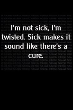 I'm not sick, I'm twisted. Sick makes it sound like there's a cure.