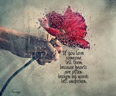 If you love someone tell them, because hearts are often broken by words left unspoken...