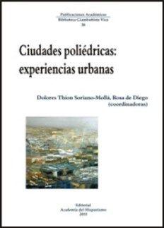 Ciudades poliédricas : experiencias urbanas / Dolores Thion Soriano-Mollá, Rosa de Diego (coordinadoras) - Vigo : Editorial Academia del Hispanismo, 2015