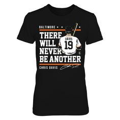 Chris Davis - Never Be Another T-Shirt, Chris Davis Official Apparel - this licensed gear is the perfect clothing for fans. Makes a fun gift!  AVAILABLE PRODUCTS District Women's Premium T-Shirt - $29.95   District Women District Men Gildan Unisex Pullover Hoodie Gildan Long-Sleeve T-Shirt Gildan Fleece Crew Gildan Youth T-Shirt Next Level Women View sizing / material info This is a fitted femal