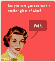 Are you sure you can handle another glass of wine?