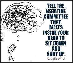 tell the negative committee that meets in your head to sit down and shut up