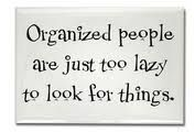 Organized people are just too lazy to look for things. Bahahaha! :)