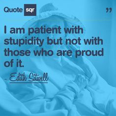 I am patient with stupidity but not with those who are proud of it. -Edith Sitwell