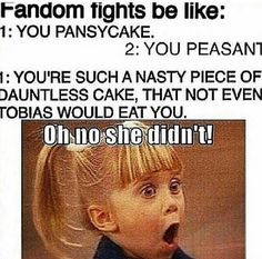 You are such a nasty piece of dauntless cake, that not even Tobias would eat you. Hahaha Divergent.