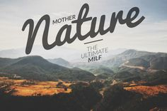 Mother nature; the ultimate MILF. haha #travel #quote