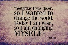 """Yesterday I was clever, so I wanted to change the world. Today I am wise, so I am changing myself."" ~ Rumi"