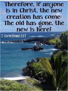 Therefore, if anyone is in Christ, the new creation has come: The old has gone, the new is here! ~ 2 Corinthians 5:17