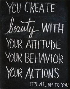 Beauty quote + you create beauty with your attitude, your behaviour, your actions