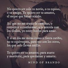 No quiero ser solo tu novio, o tu esposo, o tu amigo. Yo quiero ser tu amante, el mejor que hayas tenido.   Así que no me trates de cambiar, o convertir o conformar; a la mierda con los títulos, yo estoy hecho para amar.  Y si un día me miras como si fuera cariño, no te equivoques, para eso son los otros, los que solo llevan anillo.  Yo quiero ser tu amante; para atarte y morderte, para quedarme y amarte.  Mind of Brando.
