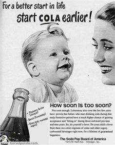 "soda pop board of america. ""laboratory tests over the last few years have proven that babies who start drinking soda during that early formative period have a much higher chance of gaining acceptance and 'fitting in' during those awkward pre-teen and teen years"". noted."