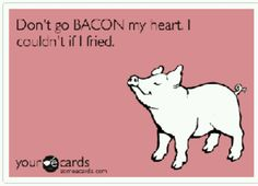 Don't go BACON my heart........