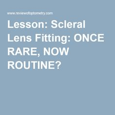 Lesson: Scleral Lens Fitting: ONCE RARE, NOW ROUTINE?