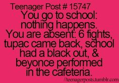 Teenager Post #15747 ~ You go to school: Nothing happens. You are absent: 6 fights, Tupac came back, school had a blackout, & Beyoncé preformed in the cafeteria. ☮