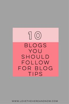 10 Blogs to Follow for Blog Tips www.lovethehereandnow.com