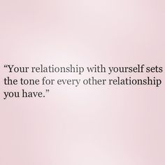 Your relationship with yourself sets the tone for every other relationship you have
