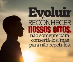 EVOLUIR  É RECONHECER  NOSSOS  ERROS  NÃO  SOMENTE  PARA  CONSERTÁLOS  ,MAS PARA  NÃO  REPETI-LOS . Marketing Digital, Internet Marketing, Ecards, Memes, Green Tips, Powerful Quotes, E Cards, Meme, Online Marketing