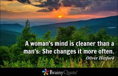 A woman's mind is cleaner than a man's: She changes it more often. - Oliver Herford