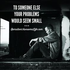 To someone else your problems would seem small.
