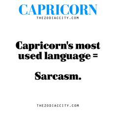 Pretty much - Zodiac Capricorn facts — Capricorn's most used language = sarcasm.