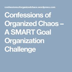 Confessions of Organized Chaos – A SMART Goal Organization Challenge