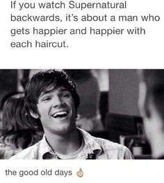 If you watch Supernatural backwards, it's about a man who gets happier and happier with each haircut... This is so true, yet so, SO sad...
