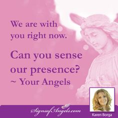 Sit quietly, breathe and see if you can sense your Angels around you. ~ Karen Borga, The Angel Lady